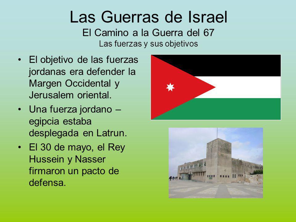 Las Guerras de Israel El Camino a la Guerra del 67 Las fuerzas y sus objetivos El objetivo de las fuerzas jordanas era defender la Margen Occidental y Jerusalem oriental.