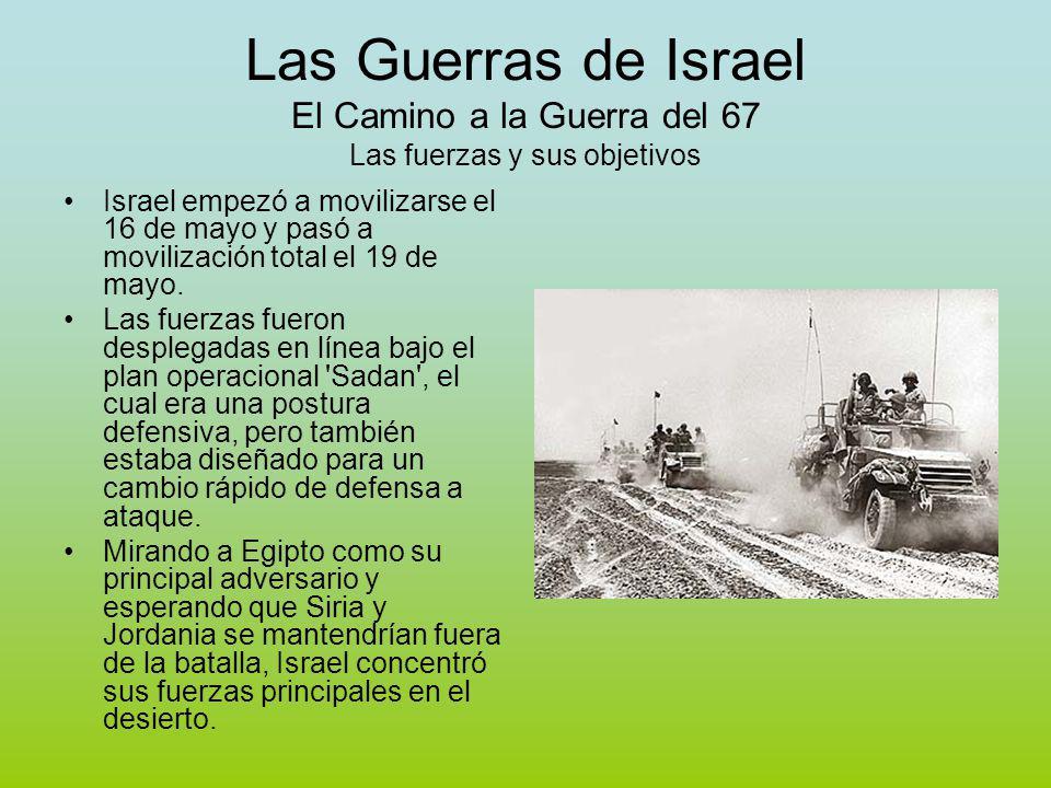 Las Guerras de Israel El Camino a la Guerra del 67 Las fuerzas y sus objetivos Israel empezó a movilizarse el 16 de mayo y pasó a movilización total el 19 de mayo.