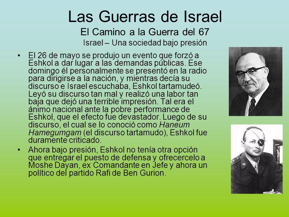 Las Guerras de Israel El Camino a la Guerra del 67 Israel – Una sociedad bajo presión El 26 de mayo se produjo un evento que forzó a Eshkol a dar lugar a las demandas públicas.