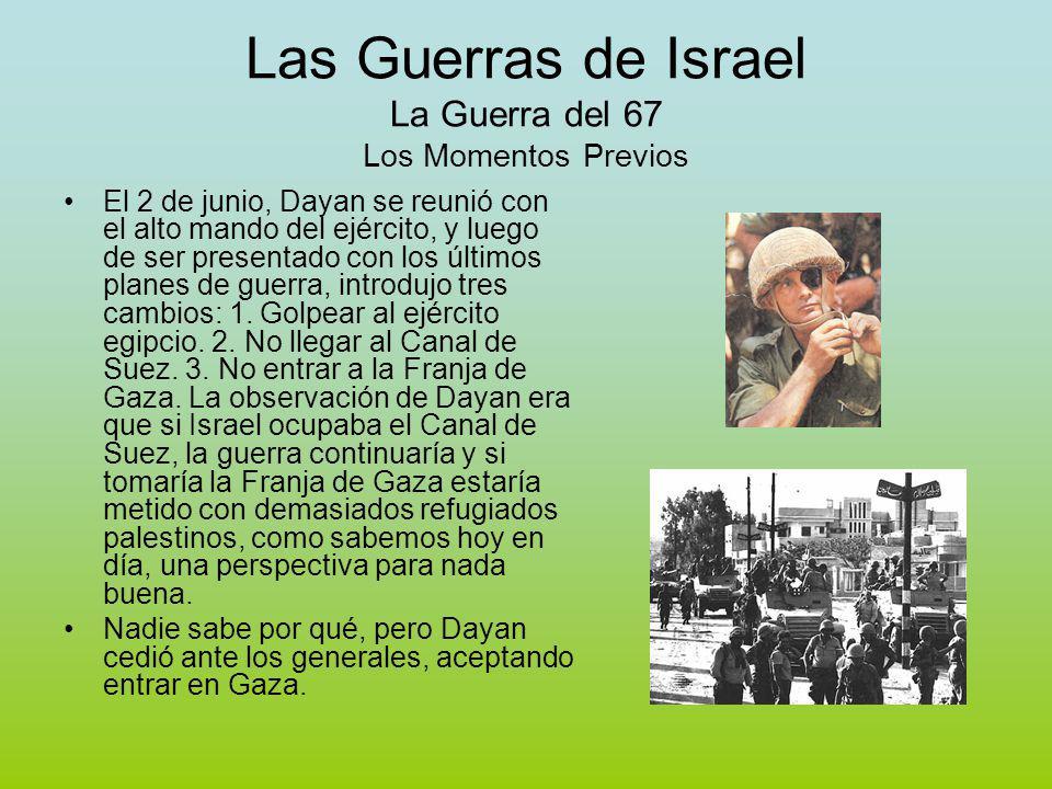Las Guerras de Israel La Guerra del 67 Los Momentos Previos El 2 de junio, Dayan se reunió con el alto mando del ejército, y luego de ser presentado con los últimos planes de guerra, introdujo tres cambios: 1.