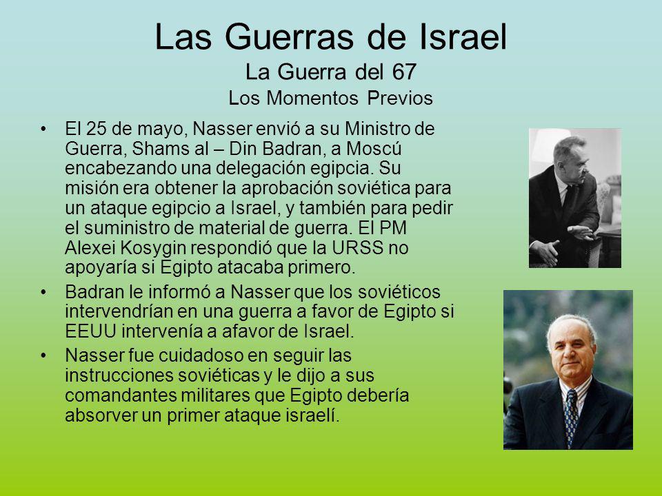 Las Guerras de Israel La Guerra del 67 Los Momentos Previos El 25 de mayo, Nasser envió a su Ministro de Guerra, Shams al – Din Badran, a Moscú encabezando una delegación egipcia.
