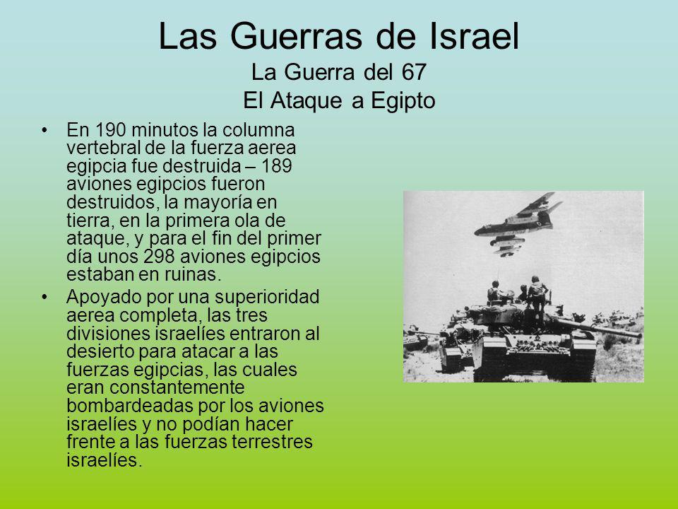 Las Guerras de Israel La Guerra del 67 El Ataque a Egipto En 190 minutos la columna vertebral de la fuerza aerea egipcia fue destruida – 189 aviones egipcios fueron destruidos, la mayoría en tierra, en la primera ola de ataque, y para el fin del primer día unos 298 aviones egipcios estaban en ruinas.