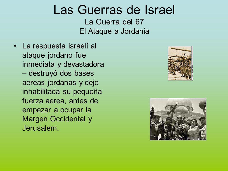 Las Guerras de Israel La Guerra del 67 El Ataque a Jordania La respuesta israelí al ataque jordano fue inmediata y devastadora – destruyó dos bases aereas jordanas y dejo inhabilitada su pequeña fuerza aerea, antes de empezar a ocupar la Margen Occidental y Jerusalem.