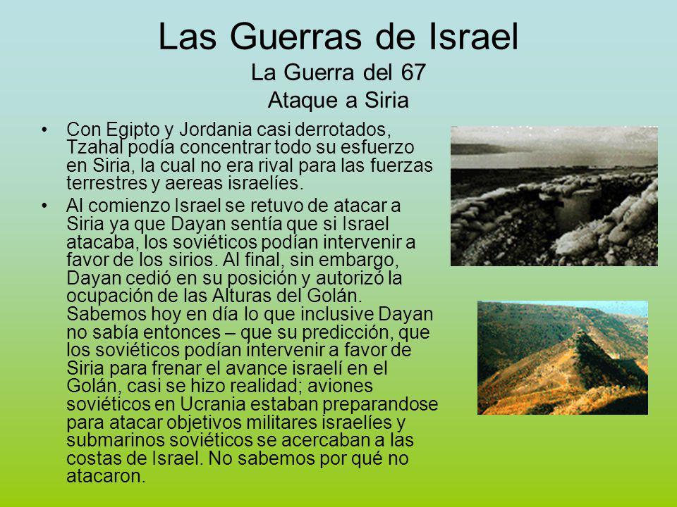 Las Guerras de Israel La Guerra del 67 Ataque a Siria Con Egipto y Jordania casi derrotados, Tzahal podía concentrar todo su esfuerzo en Siria, la cual no era rival para las fuerzas terrestres y aereas israelíes.