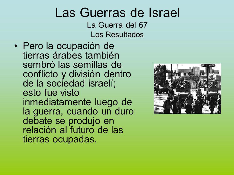 Las Guerras de Israel La Guerra del 67 Los Resultados Pero la ocupación de tierras árabes también sembró las semillas de conflicto y división dentro de la sociedad israelí; esto fue visto inmediatamente luego de la guerra, cuando un duro debate se produjo en relación al futuro de las tierras ocupadas.
