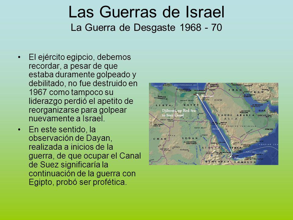 Las Guerras de Israel La Guerra de Desgaste 1968 - 70 El ejército egipcio, debemos recordar, a pesar de que estaba duramente golpeado y debilitado, no fue destruido en 1967 como tampoco su liderazgo perdió el apetito de reorganizarse para golpear nuevamente a Israel.