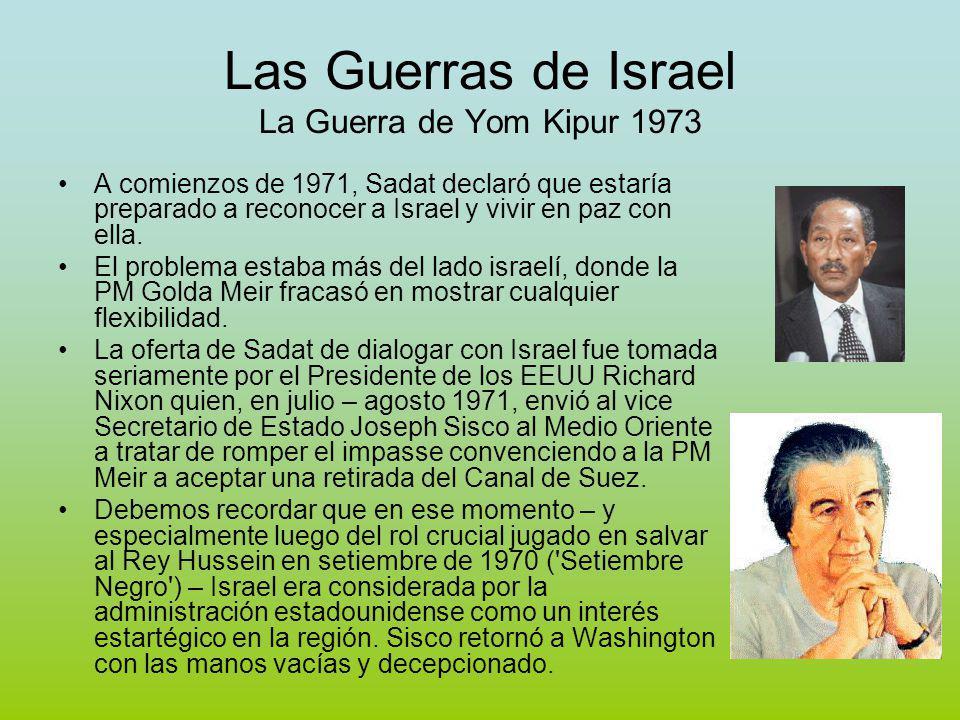 Las Guerras de Israel La Guerra de Yom Kipur 1973 A comienzos de 1971, Sadat declaró que estaría preparado a reconocer a Israel y vivir en paz con ella.