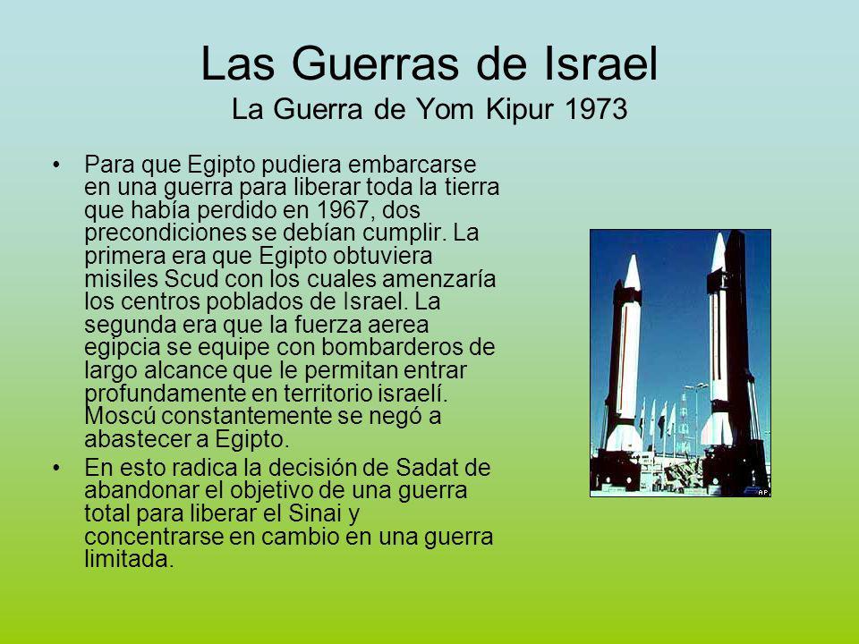 Las Guerras de Israel La Guerra de Yom Kipur 1973 Para que Egipto pudiera embarcarse en una guerra para liberar toda la tierra que había perdido en 1967, dos precondiciones se debían cumplir.