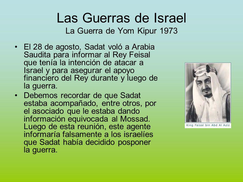Las Guerras de Israel La Guerra de Yom Kipur 1973 El 28 de agosto, Sadat voló a Arabia Saudita para informar al Rey Feisal que tenía la intención de atacar a Israel y para asegurar el apoyo financiero del Rey durante y luego de la guerra.