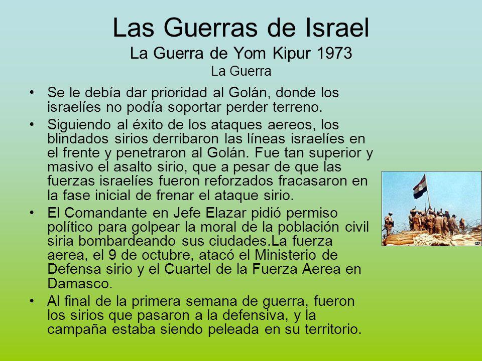 Las Guerras de Israel La Guerra de Yom Kipur 1973 La Guerra Se le debía dar prioridad al Golán, donde los israelíes no podía soportar perder terreno.