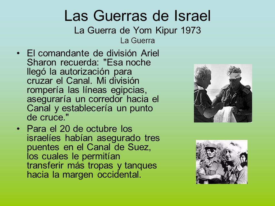 Las Guerras de Israel La Guerra de Yom Kipur 1973 La Guerra El comandante de división Ariel Sharon recuerda: Esa noche llegó la autorización para cruzar el Canal.
