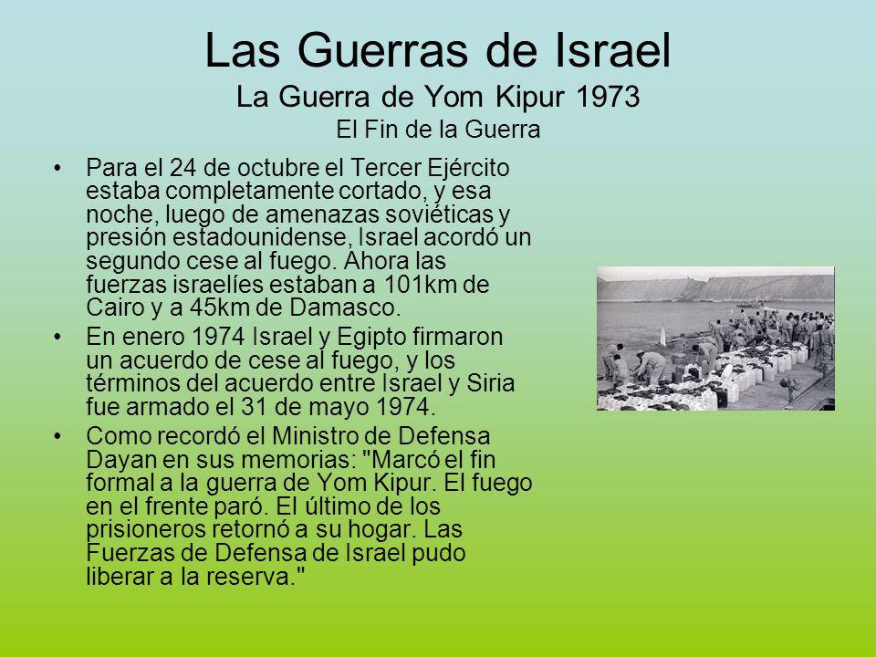 Las Guerras de Israel La Guerra de Yom Kipur 1973 El Fin de la Guerra Para el 24 de octubre el Tercer Ejército estaba completamente cortado, y esa noche, luego de amenazas soviéticas y presión estadounidense, Israel acordó un segundo cese al fuego.