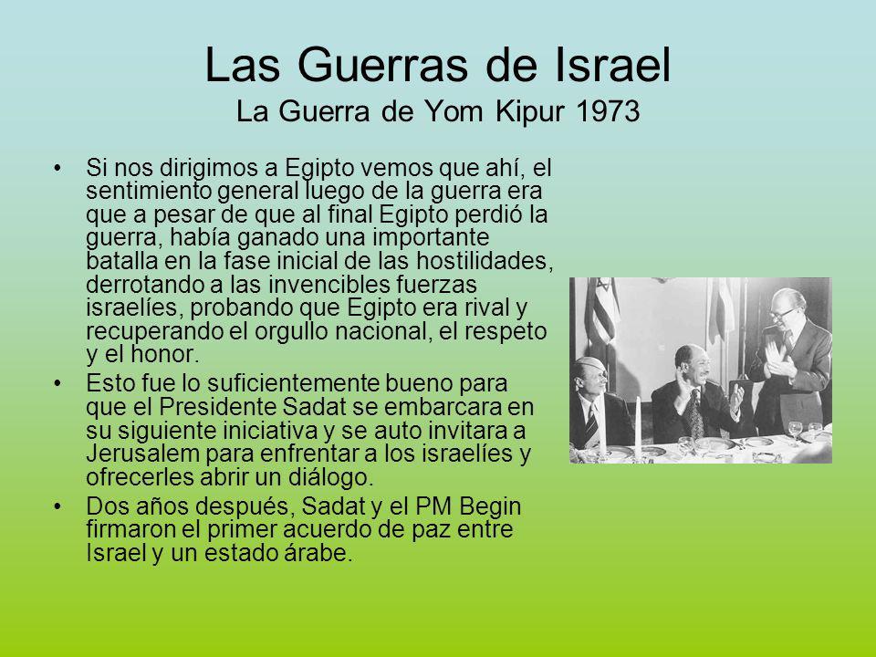 Las Guerras de Israel La Guerra de Yom Kipur 1973 Si nos dirigimos a Egipto vemos que ahí, el sentimiento general luego de la guerra era que a pesar de que al final Egipto perdió la guerra, había ganado una importante batalla en la fase inicial de las hostilidades, derrotando a las invencibles fuerzas israelíes, probando que Egipto era rival y recuperando el orgullo nacional, el respeto y el honor.