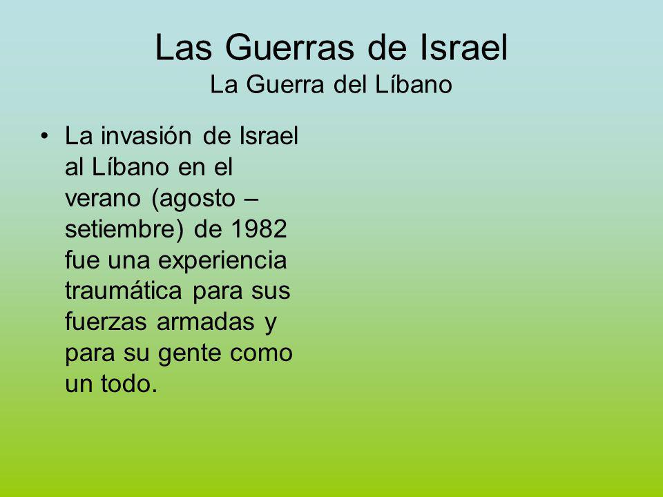 Las Guerras de Israel La Guerra del Líbano La invasión de Israel al Líbano en el verano (agosto – setiembre) de 1982 fue una experiencia traumática para sus fuerzas armadas y para su gente como un todo.