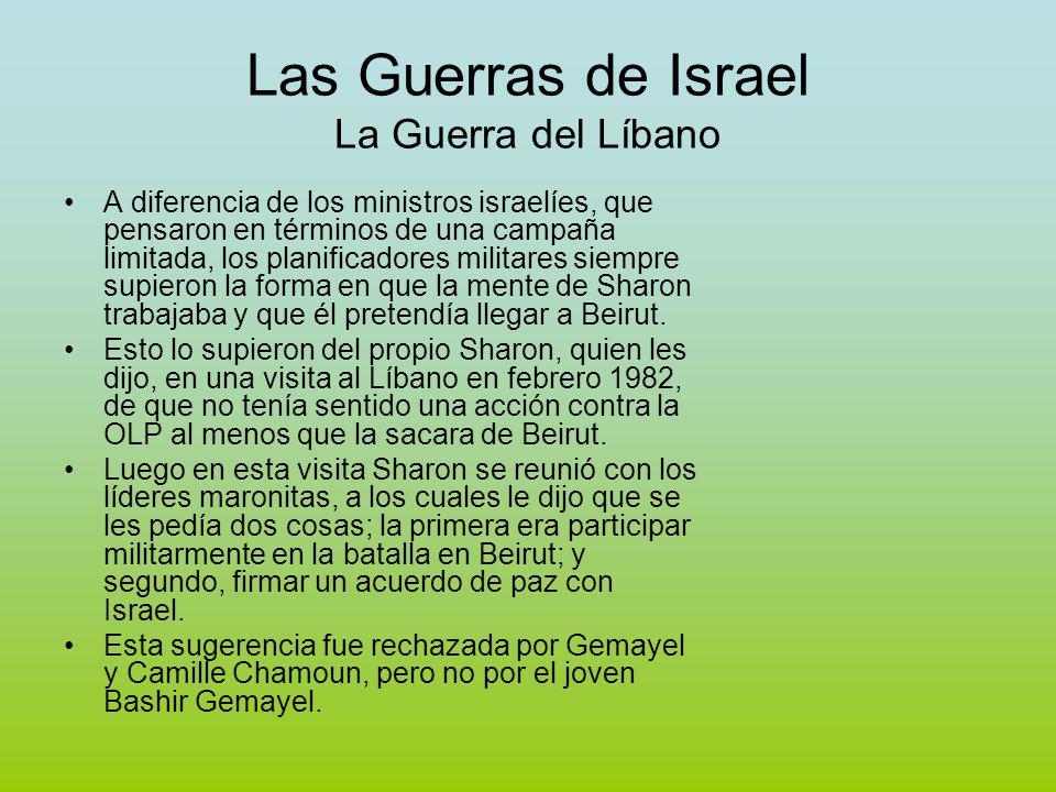 Las Guerras de Israel La Guerra del Líbano A diferencia de los ministros israelíes, que pensaron en términos de una campaña limitada, los planificadores militares siempre supieron la forma en que la mente de Sharon trabajaba y que él pretendía llegar a Beirut.