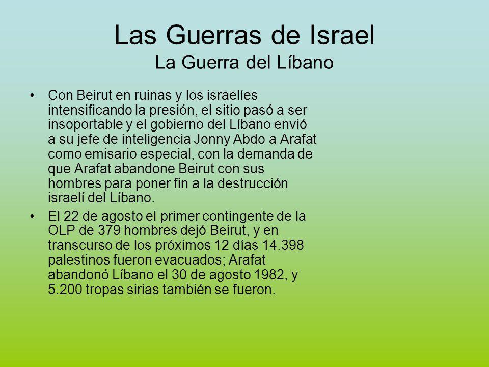 Las Guerras de Israel La Guerra del Líbano Con Beirut en ruinas y los israelíes intensificando la presión, el sitio pasó a ser insoportable y el gobierno del Líbano envió a su jefe de inteligencia Jonny Abdo a Arafat como emisario especial, con la demanda de que Arafat abandone Beirut con sus hombres para poner fin a la destrucción israelí del Líbano.