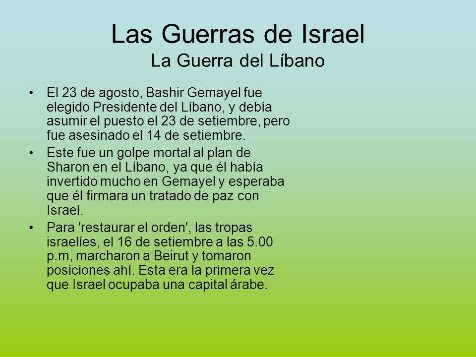 Las Guerras de Israel La Guerra del Líbano El 23 de agosto, Bashir Gemayel fue elegido Presidente del Líbano, y debía asumir el puesto el 23 de setiembre, pero fue asesinado el 14 de setiembre.