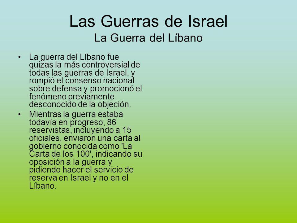 Las Guerras de Israel La Guerra del Líbano La guerra del Líbano fue quizas la más controversial de todas las guerras de Israel, y rompió el consenso nacional sobre defensa y promocionó el fenómeno previamente desconocido de la objeción.