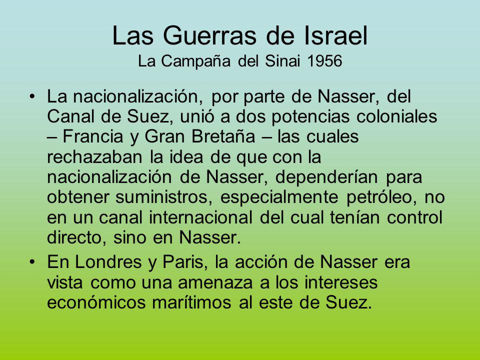 Las Guerras de Israel La Campaña del Sinai 1956 La nacionalización, por parte de Nasser, del Canal de Suez, unió a dos potencias coloniales – Francia y Gran Bretaña – las cuales rechazaban la idea de que con la nacionalización de Nasser, dependerían para obtener suministros, especialmente petróleo, no en un canal internacional del cual tenían control directo, sino en Nasser.
