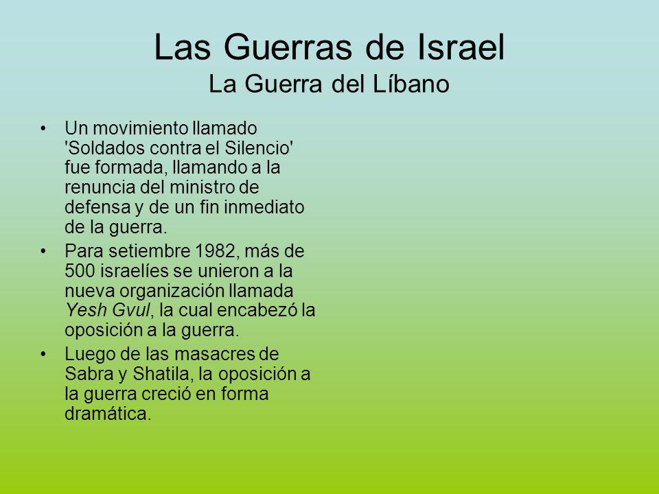 Las Guerras de Israel La Guerra del Líbano Un movimiento llamado Soldados contra el Silencio fue formada, llamando a la renuncia del ministro de defensa y de un fin inmediato de la guerra.