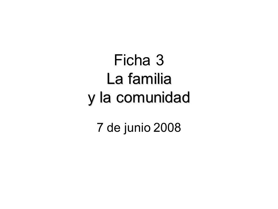 La familia y la comunidad Ficha 3 La familia y la comunidad 7 de junio 2008