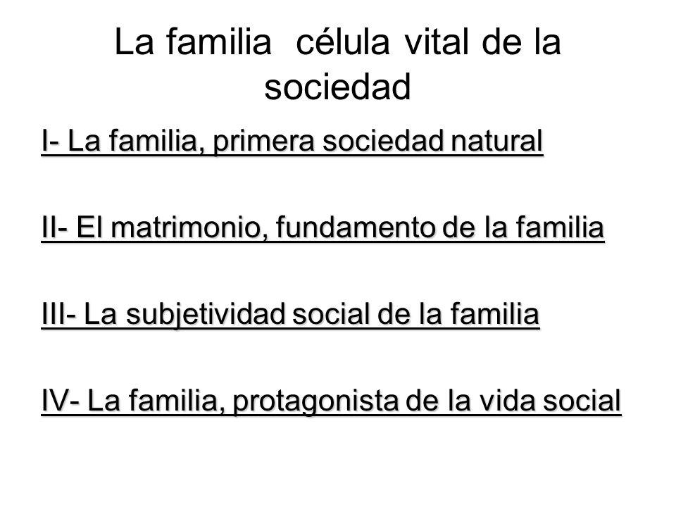 La familia célula vital de la sociedad I- La familia, primera sociedad natural I- La familia, primera sociedad natural La importancia de la familia para la persona La importancia de la familia para la sociedad