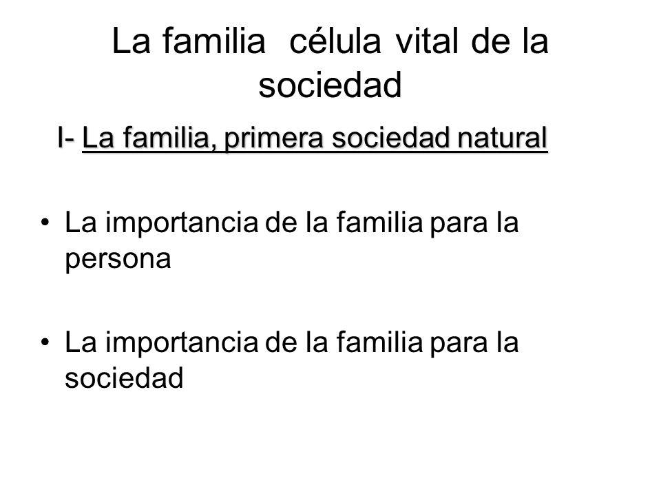 La familia célula vital de la sociedad I- La familia, primera sociedad natural I- La familia, primera sociedad natural La importancia de la familia pa