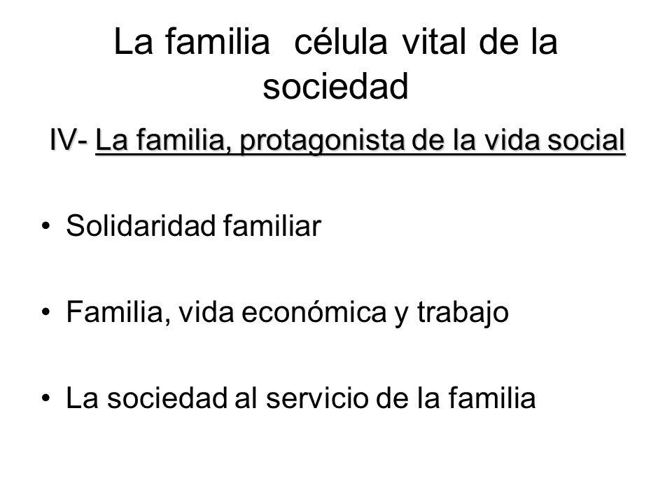 La familia célula vital de la sociedad IV- La familia, protagonista de la vida social IV- La familia, protagonista de la vida social Solidaridad famil