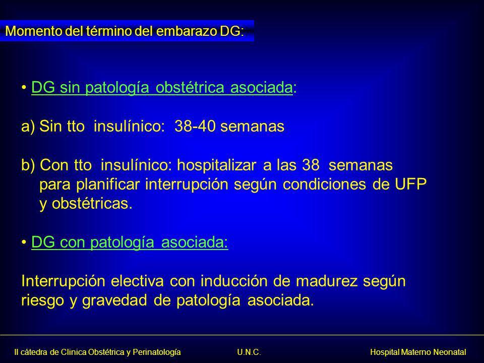 II cátedra de Clinica Obstétrica y Perinatología U.N.C. Hospital Materno Neonatal DG sin patología obstétrica asociada: a)Sin tto insulínico: 38-40 se