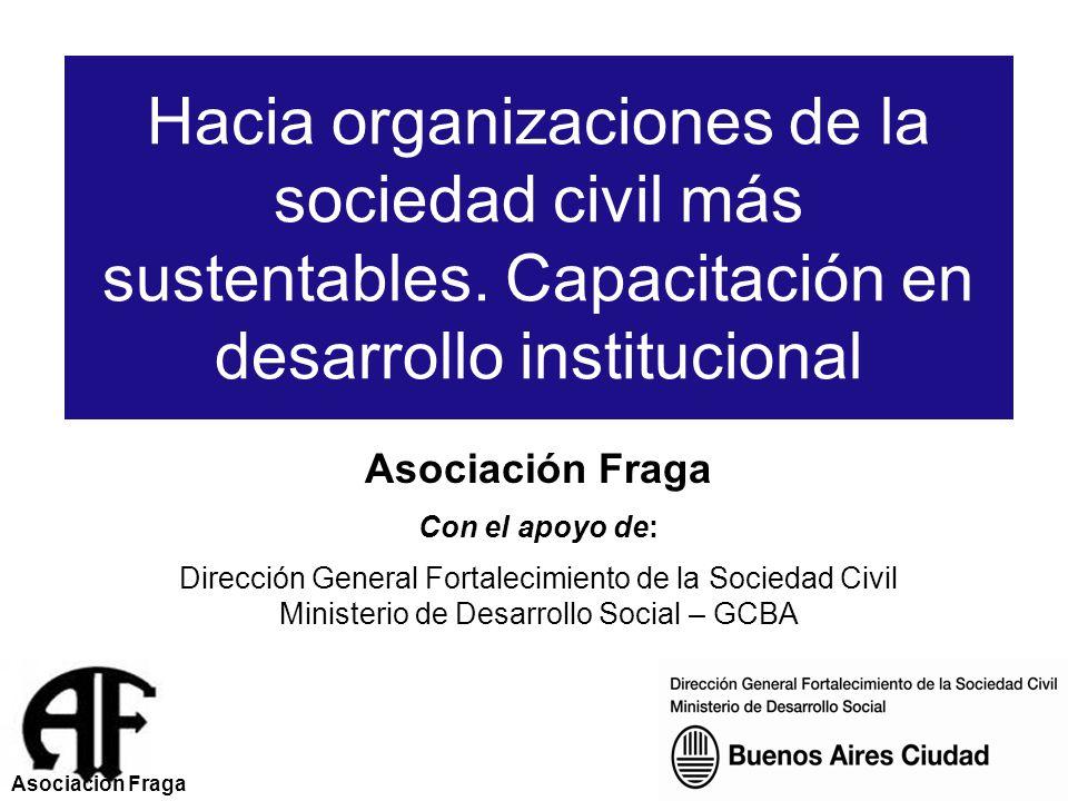 Asociación Fraga Con el apoyo de: Dirección General Fortalecimiento de la Sociedad Civil Ministerio de Desarrollo Social – GCBA Hacia organizaciones de la sociedad civil más sustentables.