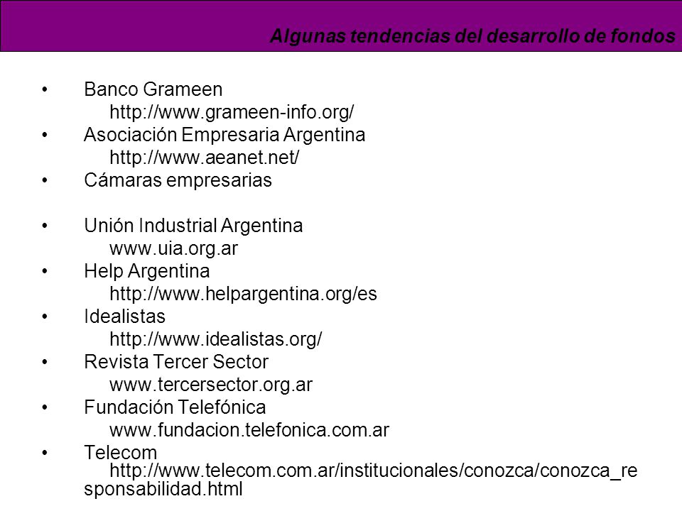 Banco Grameen http://www.grameen-info.org/ Asociación Empresaria Argentina http://www.aeanet.net/ Cámaras empresarias Unión Industrial Argentina www.uia.org.ar Help Argentina http://www.helpargentina.org/es Idealistas http://www.idealistas.org/ Revista Tercer Sector www.tercersector.org.ar Fundación Telefónica www.fundacion.telefonica.com.ar Telecom http://www.telecom.com.ar/institucionales/conozca/conozca_re sponsabilidad.html Algunas tendencias del desarrollo de fondos
