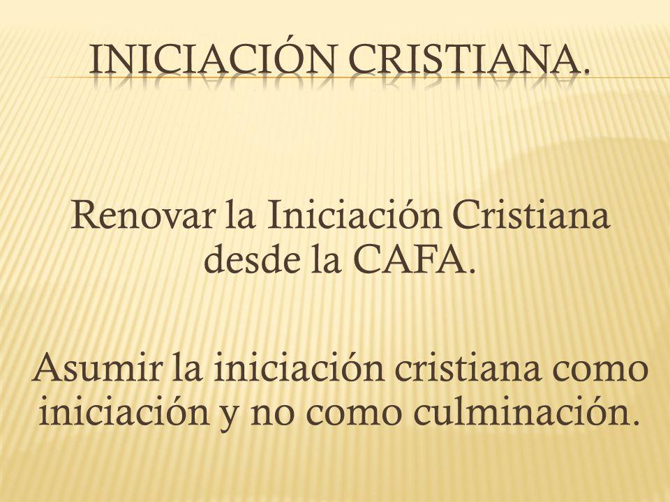 Renovar la Iniciación Cristiana desde la CAFA. Asumir la iniciación cristiana como iniciación y no como culminación.