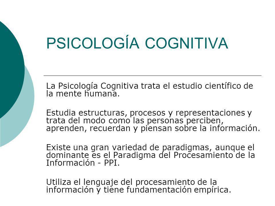 PSICOLOGÍA COGNITIVA La Psicología Cognitiva trata el estudio científico de la mente humana. Estudia estructuras, procesos y representaciones y trata