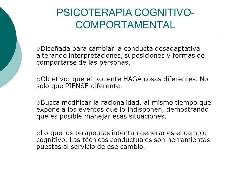 PSICOTERAPIA COGNITIVO- COMPORTAMENTAL Diseñada para cambiar la conducta desadaptativa alterando interpretaciones, suposiciones y formas de comportars