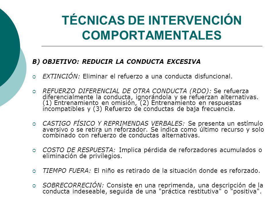 TÉCNICAS DE INTERVENCIÓN COMPORTAMENTALES B) OBJETIVO: REDUCIR LA CONDUCTA EXCESIVA EXTINCIÓN: Eliminar el refuerzo a una conducta disfuncional. REFUE