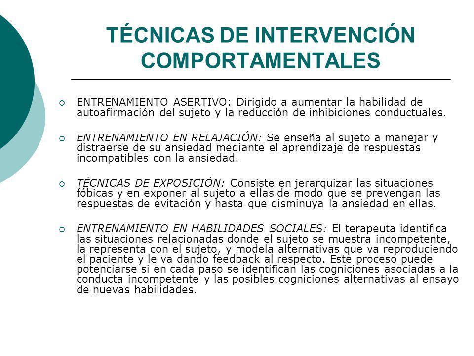TÉCNICAS DE INTERVENCIÓN COMPORTAMENTALES ENTRENAMIENTO ASERTIVO: Dirigido a aumentar la habilidad de autoafirmación del sujeto y la reducción de inhi