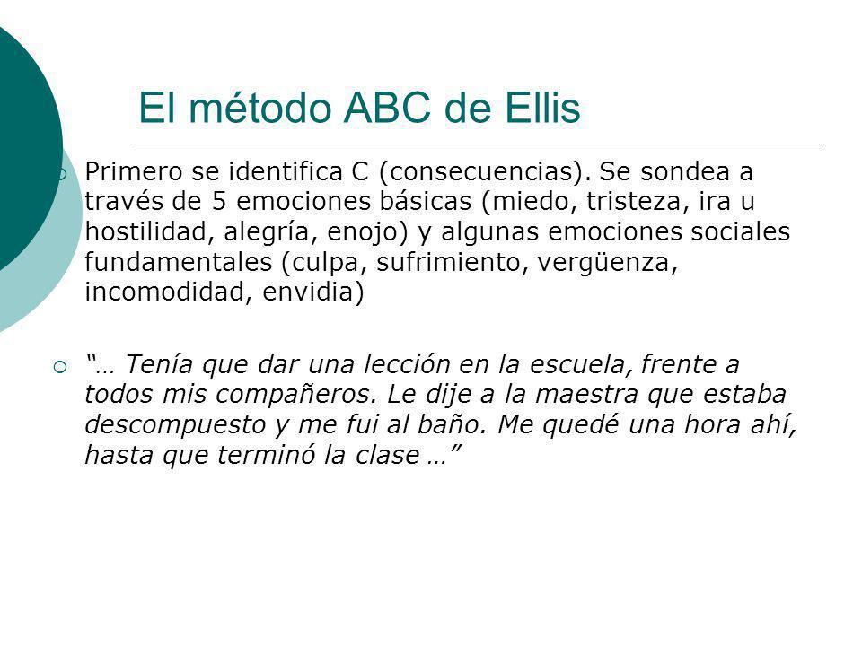 El método ABC de Ellis Primero se identifica C (consecuencias). Se sondea a través de 5 emociones básicas (miedo, tristeza, ira u hostilidad, alegría,