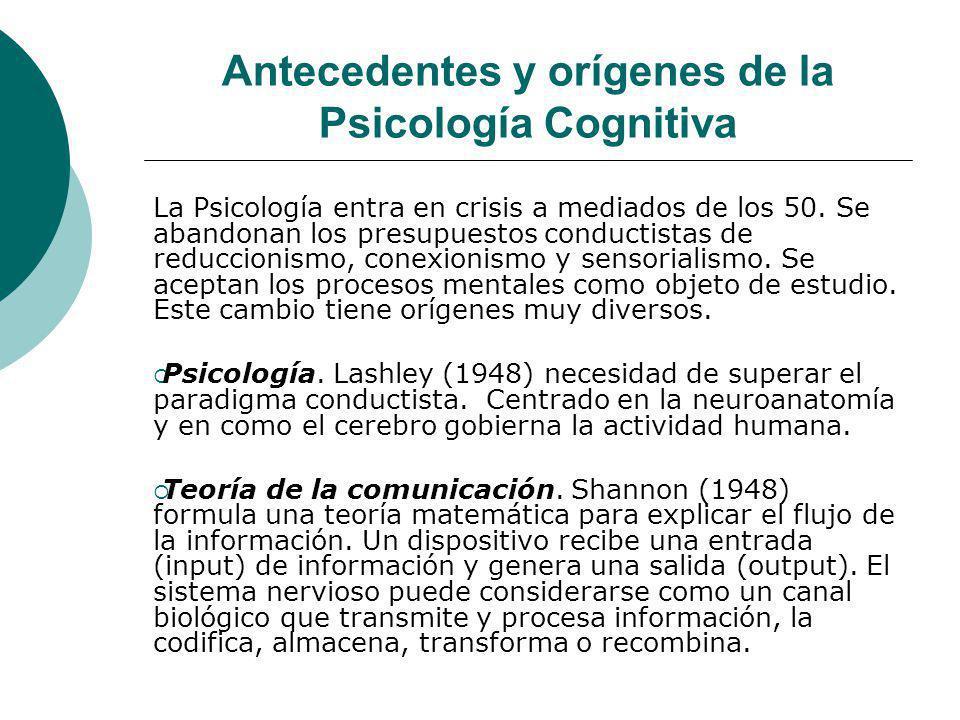 Antecedentes y orígenes de la Psicología Cognitiva La Psicología entra en crisis a mediados de los 50. Se abandonan los presupuestos conductistas de r
