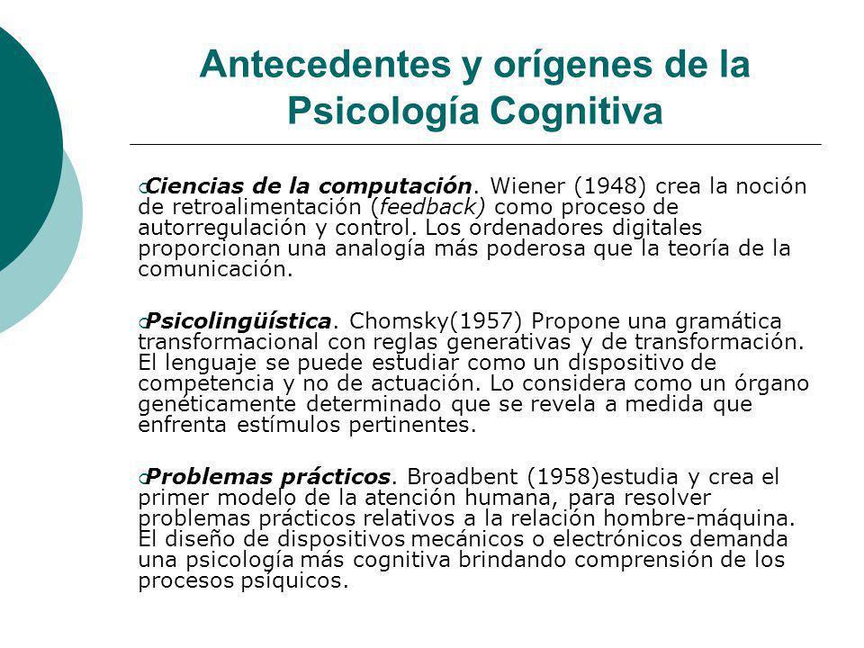 Antecedentes y orígenes de la Psicología Cognitiva Ciencias de la computación. Wiener (1948) crea la noción de retroalimentación (feedback) como proce