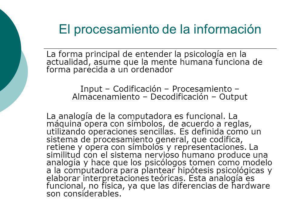 El procesamiento de la información La forma principal de entender la psicología en la actualidad, asume que la mente humana funciona de forma parecida