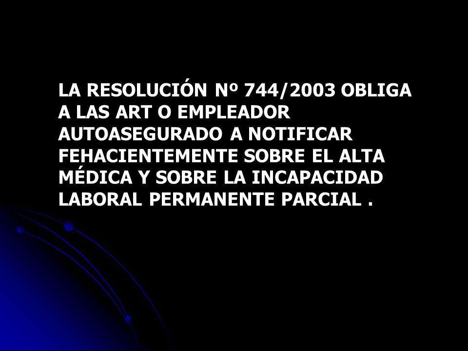 LA RESOLUCIÓN Nº 744/2003 OBLIGA A LAS ART O EMPLEADOR AUTOASEGURADO A NOTIFICAR FEHACIENTEMENTE SOBRE EL ALTA MÉDICA Y SOBRE LA INCAPACIDAD LABORAL P