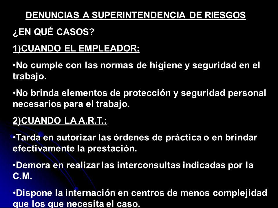 DENUNCIAS A SUPERINTENDENCIA DE RIESGOS ¿EN QUÉ CASOS? 1)CUANDO EL EMPLEADOR: No cumple con las normas de higiene y seguridad en el trabajo. No brinda
