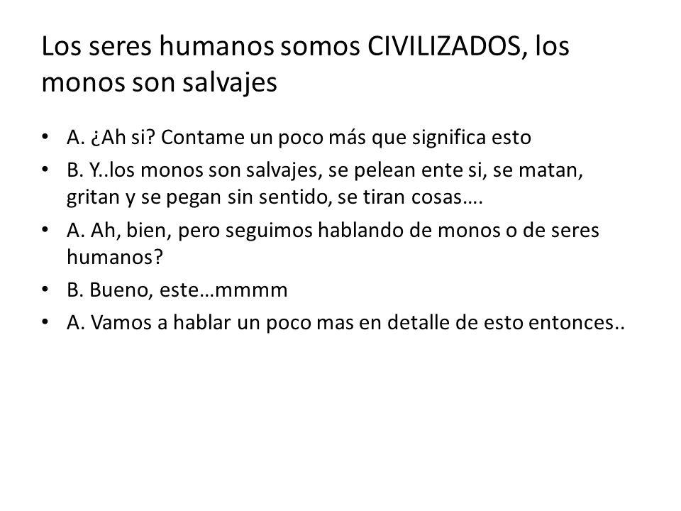 Los seres humanos somos CIVILIZADOS, los monos son salvajes A. ¿Ah si? Contame un poco más que significa esto B. Y..los monos son salvajes, se pelean