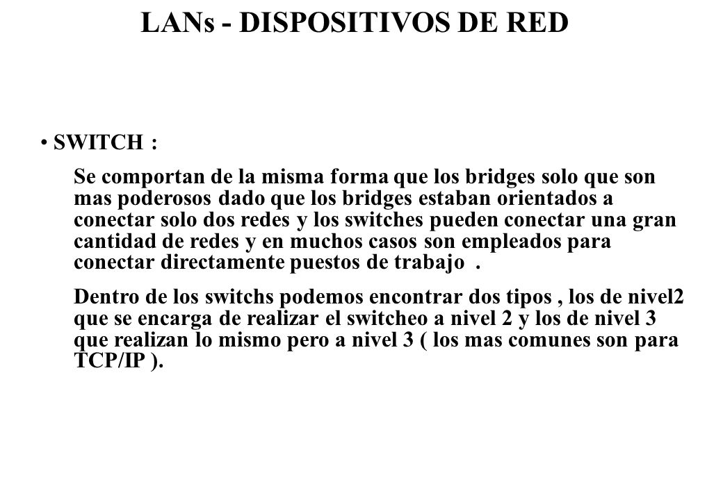 LANs - DISPOSITIVOS DE RED SWITCH : Se comportan de la misma forma que los bridges solo que son mas poderosos dado que los bridges estaban orientados