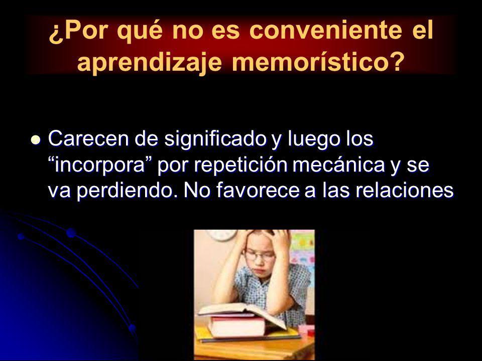 ¿Por qué no es conveniente el aprendizaje memorístico? Carecen de significado y luego los incorpora por repetición mecánica y se va perdiendo. No favo