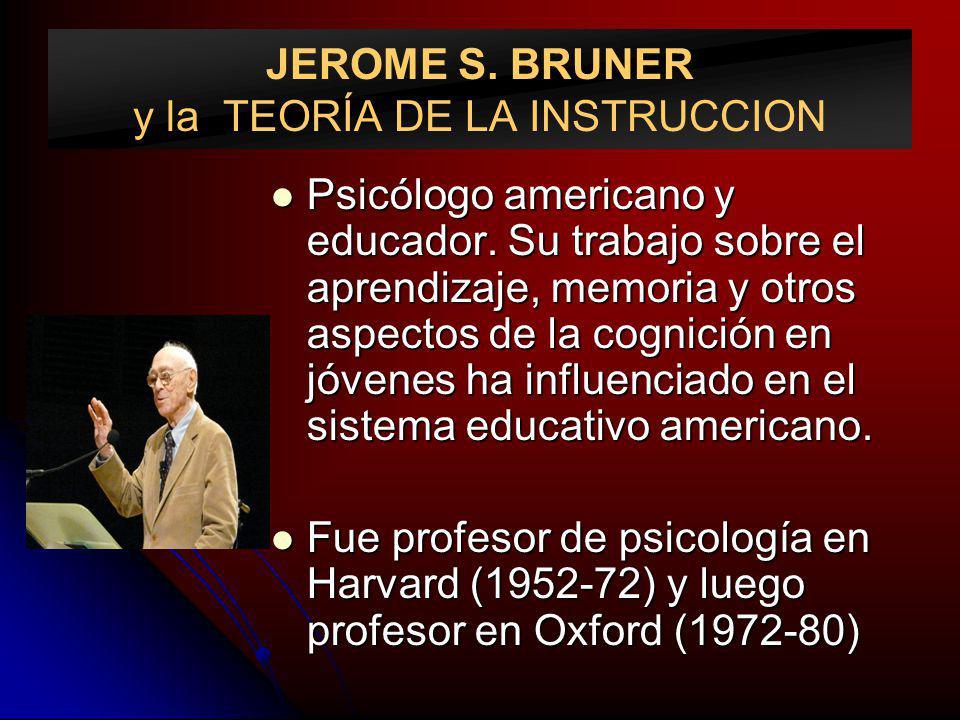JEROME S. BRUNER y la TEORÍA DE LA INSTRUCCION Psicólogo americano y educador. Su trabajo sobre el aprendizaje, memoria y otros aspectos de la cognici