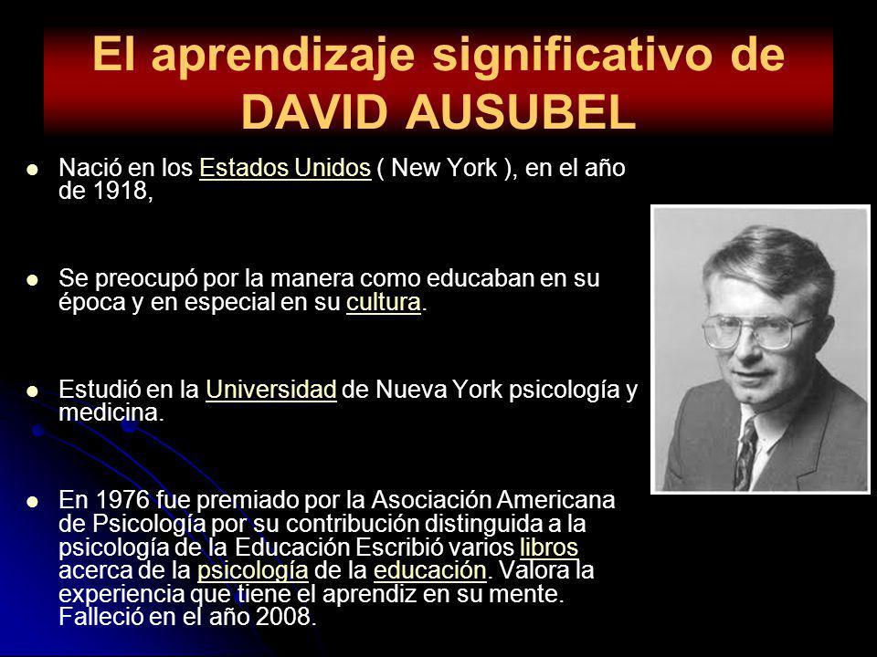El aprendizaje significativo de DAVID AUSUBEL Nació en los Estados Unidos ( New York ), en el año de 1918,Estados Unidos Se preocupó por la manera com