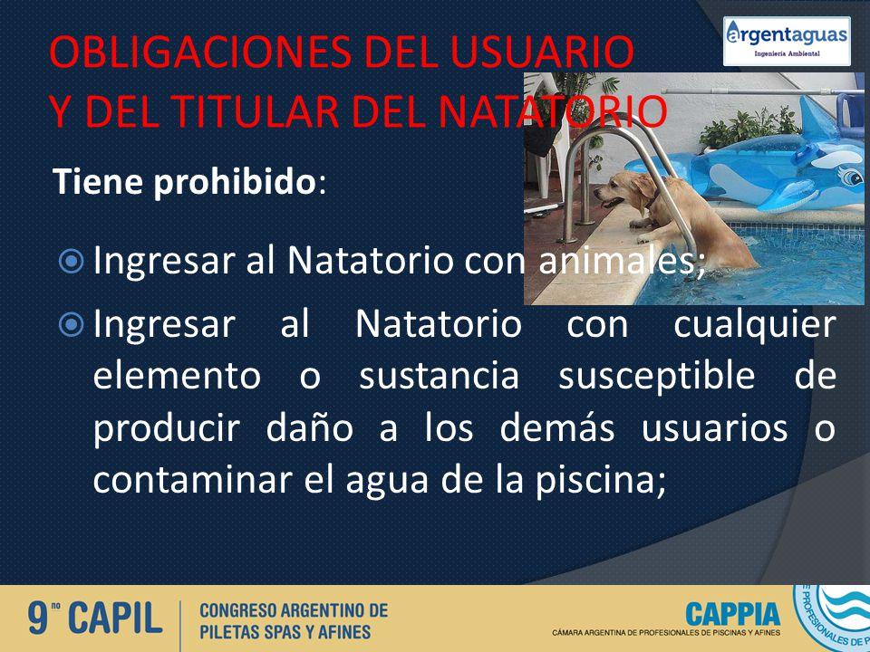 OBLIGACIONES DEL USUARIO Y DEL TITULAR DEL NATATORIO Tiene prohibido: Ingresar al Natatorio con animales; Ingresar al Natatorio con cualquier elemento
