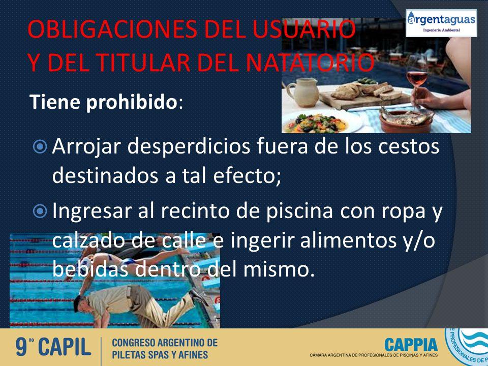OBLIGACIONES DEL USUARIO Y DEL TITULAR DEL NATATORIO Tiene prohibido: Arrojar desperdicios fuera de los cestos destinados a tal efecto; Ingresar al re