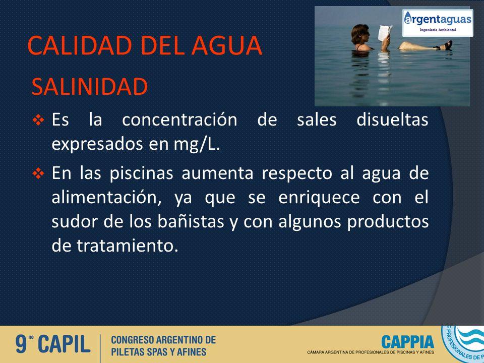 CALIDAD DEL AGUA SALINIDAD Es la concentración de sales disueltas expresados en mg/L. En las piscinas aumenta respecto al agua de alimentación, ya que